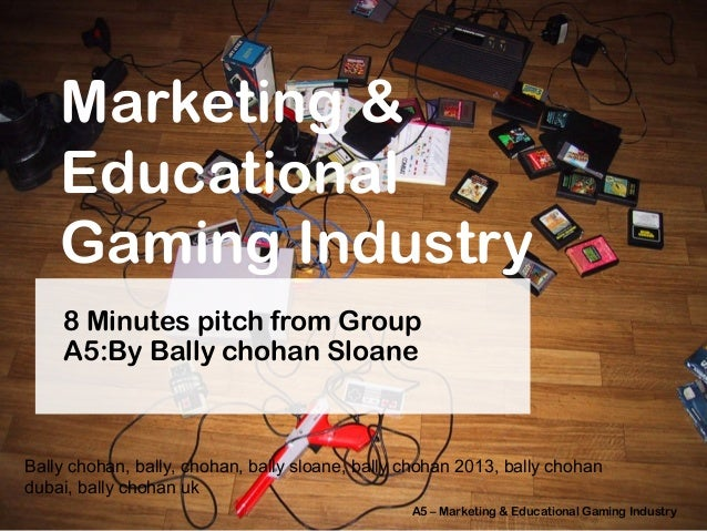 Marketing & Educational Gaming Industry 8 Minutes pitch from Group A5:By Bally chohan Sloane  Bally chohan, bally, chohan,...