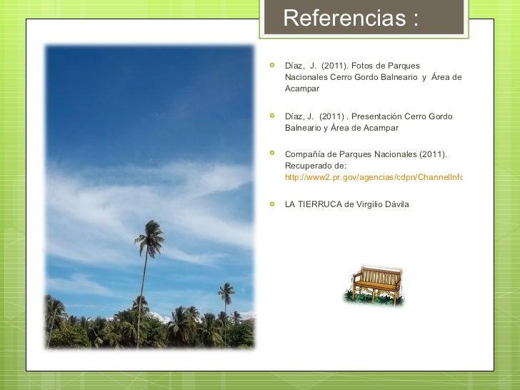 Referencias : <ul><li>Díaz,  J.  (2011). Fotos de Parques Nacionales Cerro Gordo Balneario  y  Área de Acampar  </li></ul>...