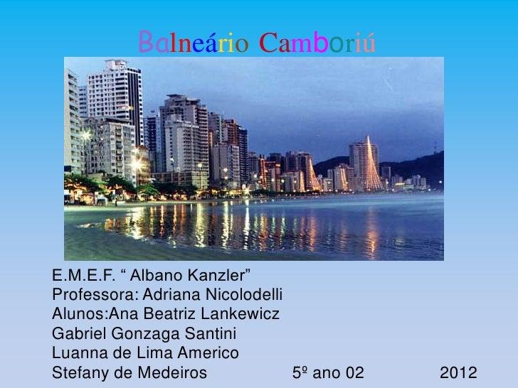 "Balneário CamboriúE.M.E.F. "" Albano Kanzler""Professora: Adriana NicolodelliAlunos:Ana Beatriz LankewiczGabriel Gonzaga San..."