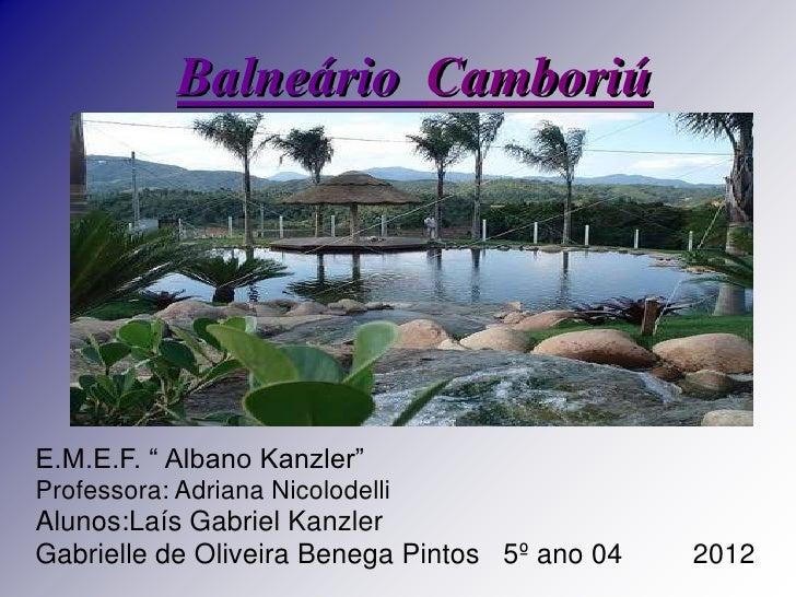 """Balneário CamboriúE.M.E.F. """" Albano Kanzler""""Professora: Adriana NicolodelliAlunos:Laís Gabriel KanzlerGabrielle de Oliveir..."""