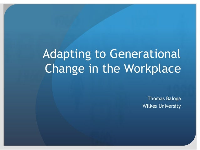 Adapting to Generational Change in the Workplace Thomas Baloga Wilkes University