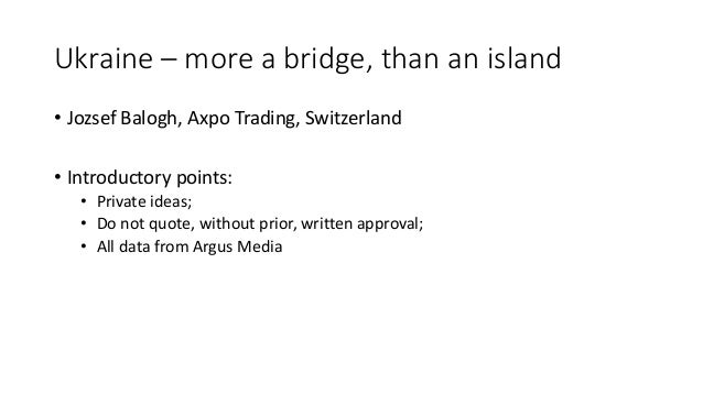 Ukraine – more a bridge, than an island • Jozsef Balogh, Axpo Trading, Switzerland • Introductory points: • Private ideas;...