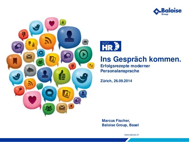 www.baloise.ch Ins Gespräch kommen. Erfolgsrezepte moderner Personalansprache Zürich, 26.09.2014 Marcus Fischer, Baloise G...