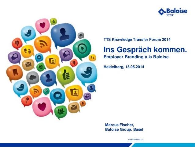 www.baloise.ch TTS Knowledge Transfer Forum 2014 Ins Gespräch kommen. Employer Branding à la Baloise. Heidelberg, 15.05.20...