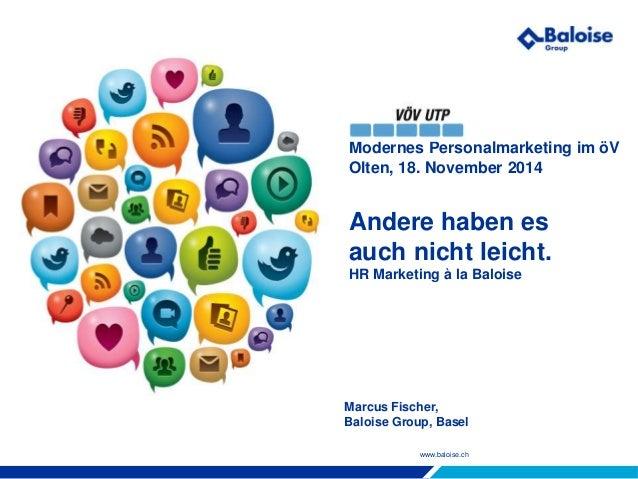 www.baloise.ch Modernes Personalmarketing im öV Olten, 18. November 2014 Andere haben es auch nicht leicht. HR Marketing à...