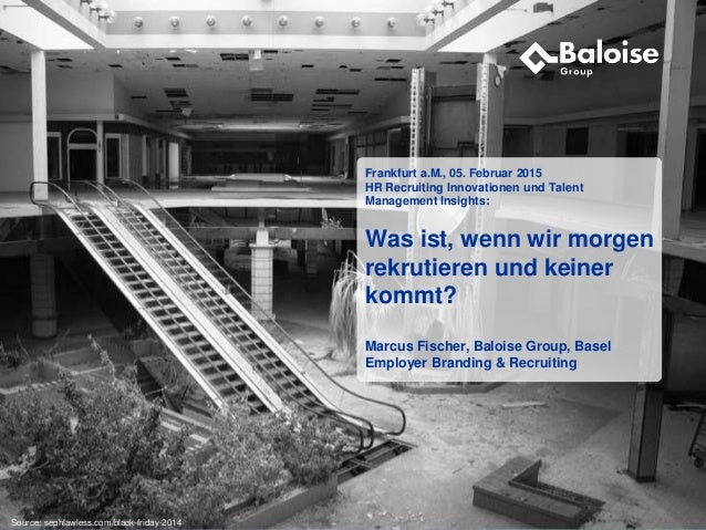 www.baloise.ch Frankfurt a.M., 05. Februar 2015 HR Recruiting Innovationen und Talent Management Insights: Was ist, wenn w...