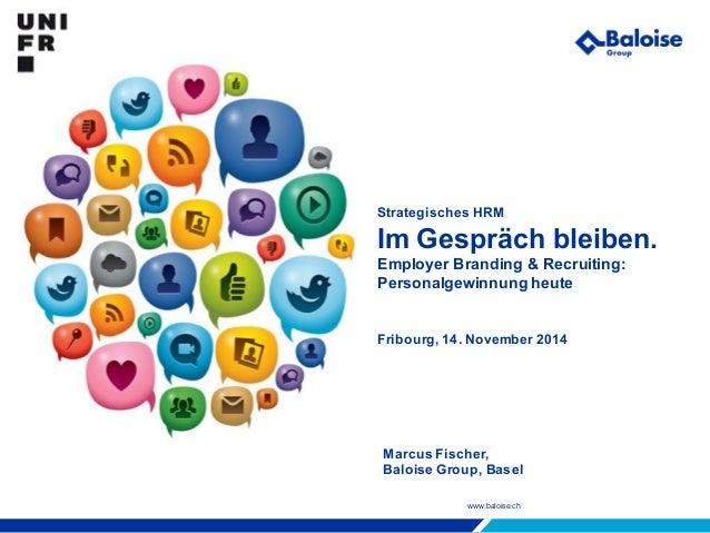 www.baloise.ch Strategisches HRM Im Gespräch bleiben. Employer Branding & Recruiting: Personalgewinnung heute Fribourg, 14...