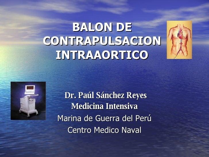 BALON DE CONTRAPULSACION INTRAAORTICO Dr. Paúl Sánchez Reyes Medicina Intensiva Marina de Guerra del Perú Centro Medico Na...