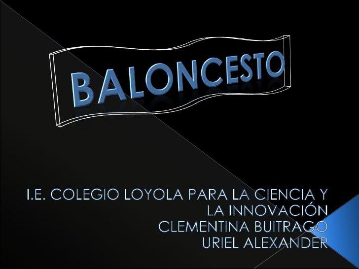BALONCESTO<br />I.E. COLEGIO LOYOLA PARA LA CIENCIA Y LA INNOVACIÓN<br />CLEMENTINA BUITRAGO<br />URIEL ALEXANDER<br />