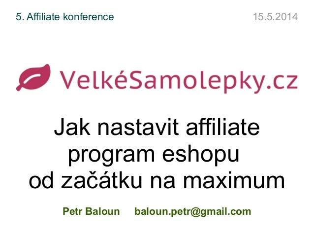 Jak nastavit affiliate program eshopu od začátku na maximum Petr Baloun baloun.petr@gmail.com 5. Affiliate konference 15.5...