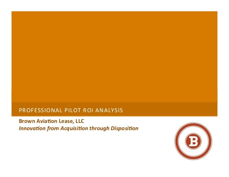 PROFESSIONAL	  PILOT	  ROI	  ANALYSIS 	  Brown	  Avia+on	  Lease,	  LLC	  Innova&on	  from	  Acquisi&on	  through	  Dispos...