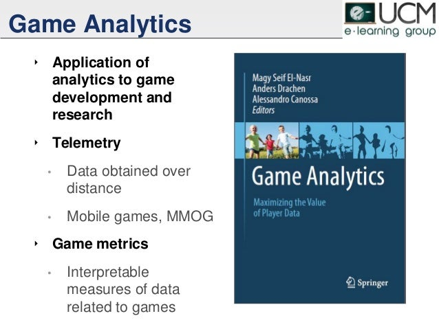 Game Analytics ‣ Application of analytics to game development and research ‣ Telemetry • Data obtained over distance • Mob...