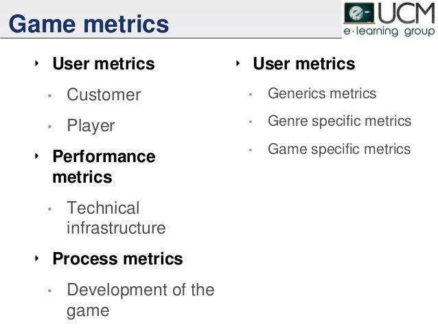 Game metrics ‣ User metrics • Customer • Player ‣ Performance metrics • Technical infrastructure ‣ Process metrics • Devel...
