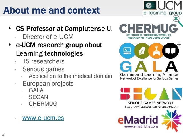 About me and context ‣ CS Professor at Complutense U. • Director of e-UCM ‣ e-UCM research group about Learning technologi...