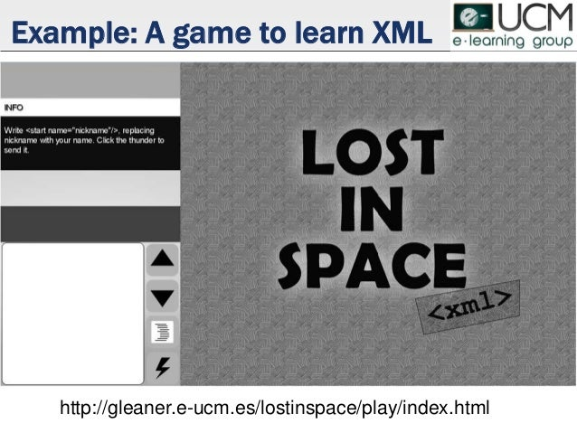 Example: A game to learn XML http://gleaner.e-ucm.es/lostinspace/play/index.html