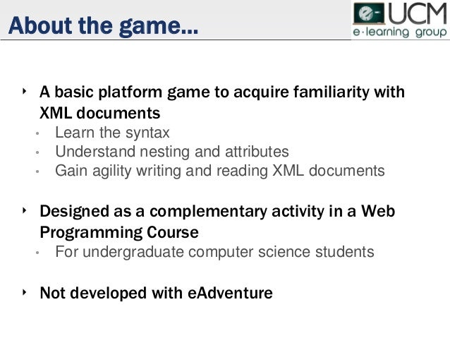 About the game... ‣ A basic platform game to acquire familiarity with XML documents • Learn the syntax • Understand nestin...