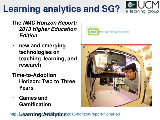 Learning analytics and SG? The NMC Horizon Report: 2013 Higher Education Edition ‣ new and emerging technologies on teachi...