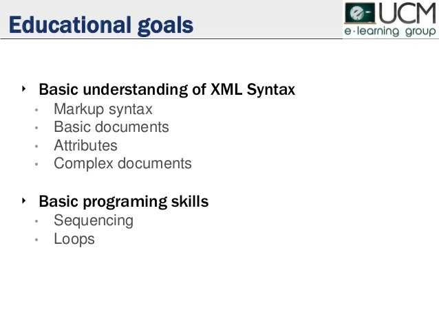 Educational goals ‣ Basic understanding of XML Syntax • Markup syntax • Basic documents • Attributes • Complex documents ‣...