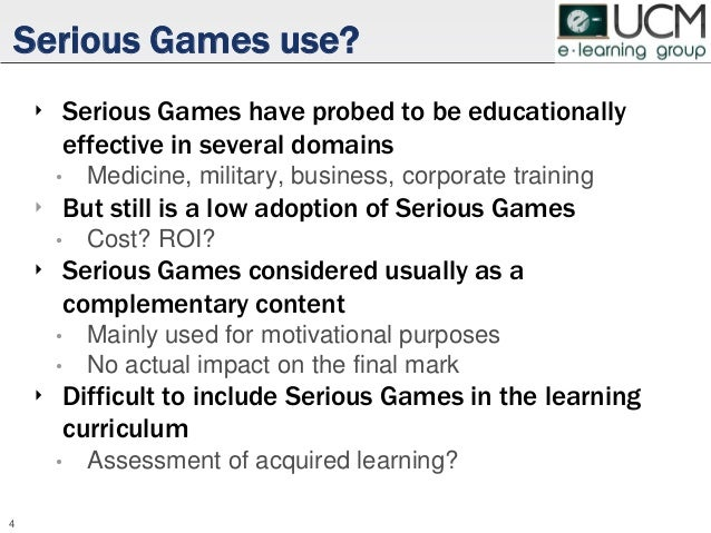 Serious Games use? ‣ Serious Games have probed to be educationally effective in several domains • Medicine, military, busi...