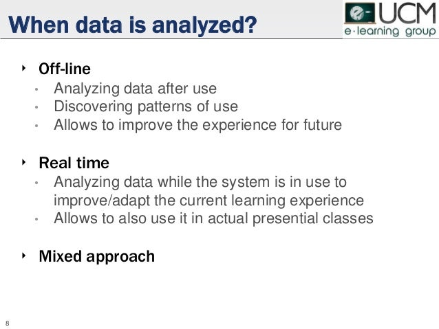 When data is analyzed? ‣ Off-line • Analyzing data after use • Discovering patterns of use • Allows to improve the experie...