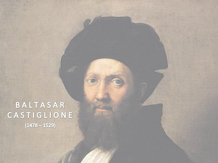 Baltasar Castiglione, nasceu em Casatico(Mântua) em 1478 e faleceu em Toledo,             no ano de 1529.  Foi um diplomat...