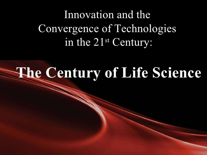 Innovation and the  Convergence of Technologies  in the 21 st  Century: The Century of Life Science