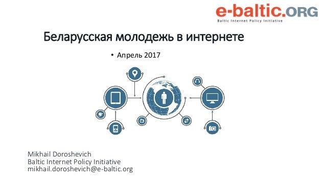 Mikhail Doroshevich Baltic Internet Policy Initiative mikhail.doroshevich@e-baltic.org • Апрель 2017 Беларусская молодежь ...