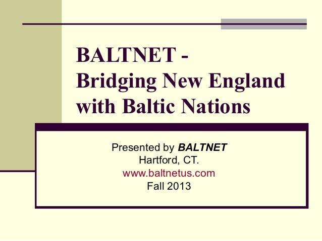 BALTNET - Bridging New England with Baltic Nations Presented by BALTNET Hartford, CT. www.baltnetus.com Fall 2013