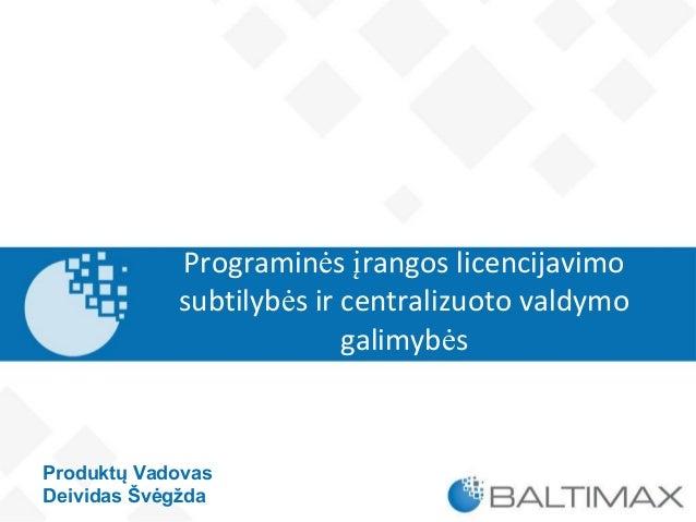 Programinės įrangos licencijavimo subtilybės ir centralizuoto valdymo galimybės Produktų Vadovas Deividas Švėgžda