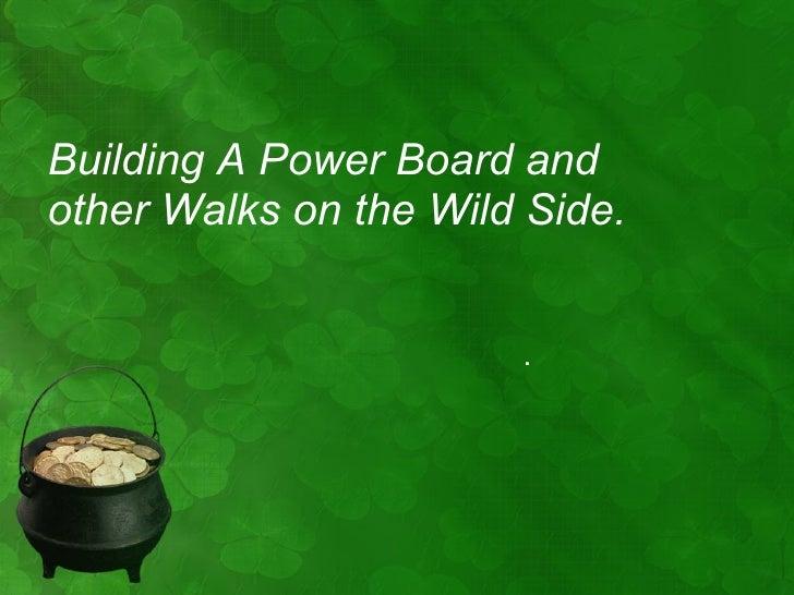 <ul><li>Building A Power Board and other Walks on the Wild Side. </li></ul>.