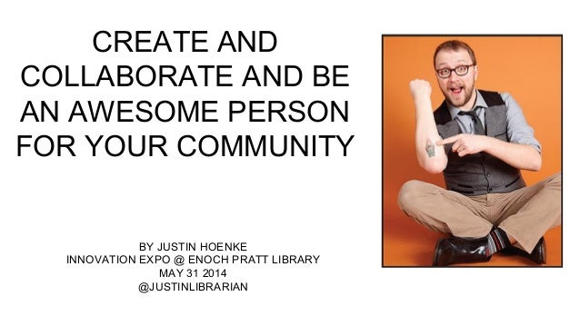 CREATE AND COLLABORATE AND BE AN AWESOME PERSON FOR YOUR COMMUNITY BY JUSTIN HOENKE INNOVATION EXPO @ ENOCH PRATT LIBRARY ...