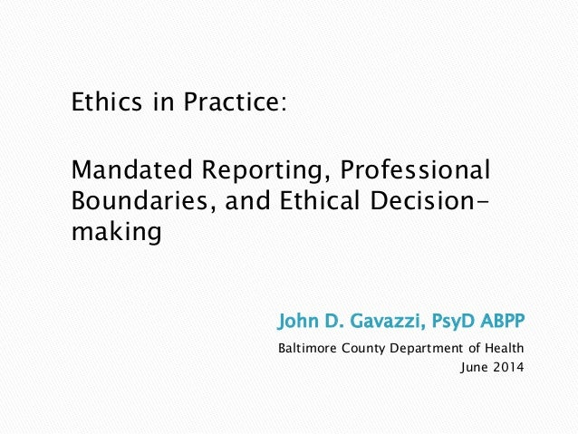 John D. Gavazzi, PsyD ABPP Baltimore County Department of Health June 2014 Ethics in Practice: Mandated Reporting, Profess...