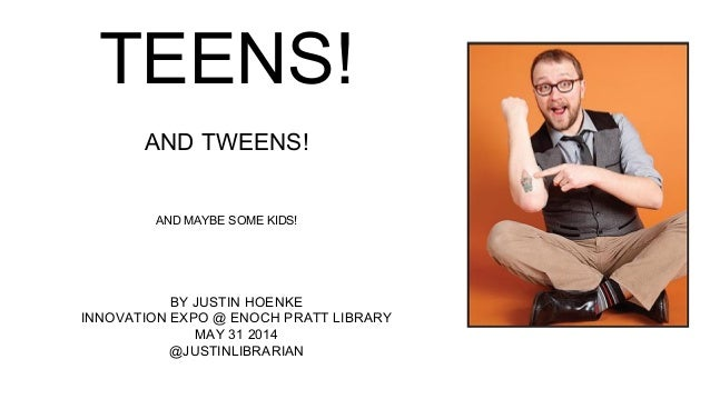 TEENS! AND TWEENS! AND MAYBE SOME KIDS! BY JUSTIN HOENKE INNOVATION EXPO @ ENOCH PRATT LIBRARY MAY 31 2014 @JUSTINLIBRARIAN
