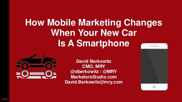 How Mobile Marketing Changes  When Your New Car  Is A Smartphone  David Berkowitz  CMO, MRY  @dberkowitz / @MRY  Marketers...