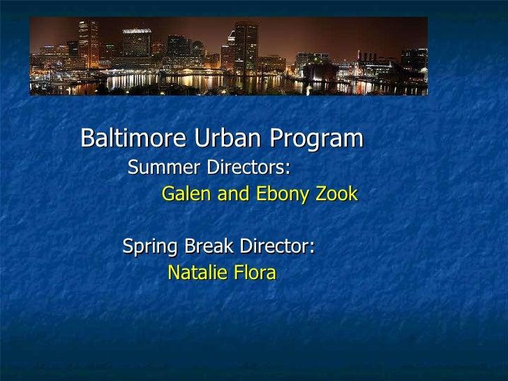 <ul><li>Baltimore Urban Program </li></ul><ul><li>Summer Directors:  </li></ul><ul><li>  Galen and Ebony Zook </li></ul><u...