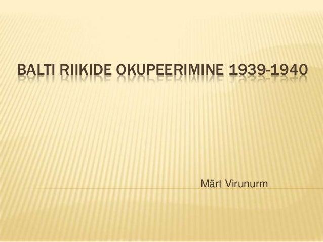 BALTI RIIKIDE OKUPEERIMINE 1939-1940  Märt Virunurm
