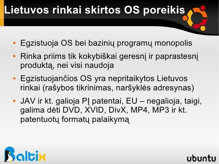 Lietuvos rinkai skirtos OS poreikis <ul><li>Egzistuoja OS bei bazinių programų monopolis </li></ul><ul><li>Rinka priims ti...