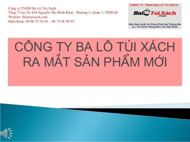 CÔNG TY BA LÔ TÚI XÁCH RA MẮT SẢN PHẨM MỚI Công ty TNHH Ba Lô Túi Xách Tầng 7 Cao Ốc 454 Nguyễn Thị Minh Khai, Phường 5, Q...