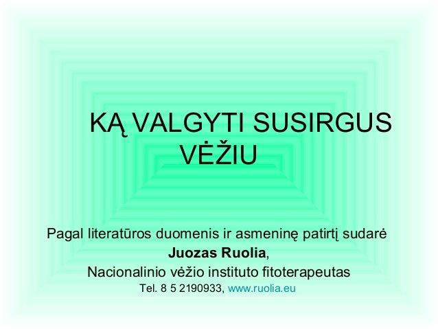 KĄ VALGYTI SUSIRGUS VĖŽIU Pagal literatūros duomenis ir asmeninę patirtį sudarė Juozas Ruolia, Nacionalinio vėžio institut...