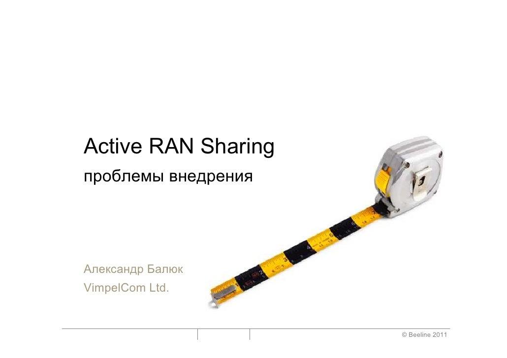 Active RAN Sharingпроблемы внедренияАлександр БалюкVimpelCom Ltd.                     © Beeline 2011