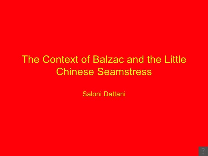 balzac and the chinese seamstress (1) the title of this novel begins with the name balzac  balzac was a french writer he lived and wrote in the 19th century (= the 1800's) his work was considered rather shocking and immoral at the time he lived, although today it does not seem that way compared to everything we now see.