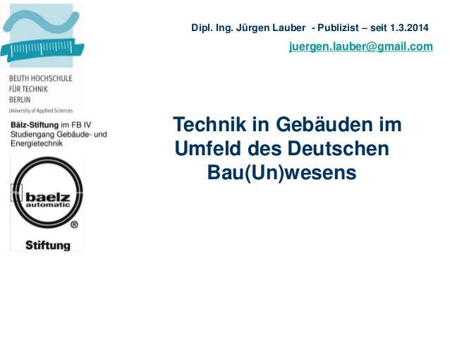 juergen.lauber@gmail.com Dipl. Ing. Jürgen Lauber - Publizist – seit 1.3.2014 Technik in Gebäuden im Umfeld des Deutschen ...