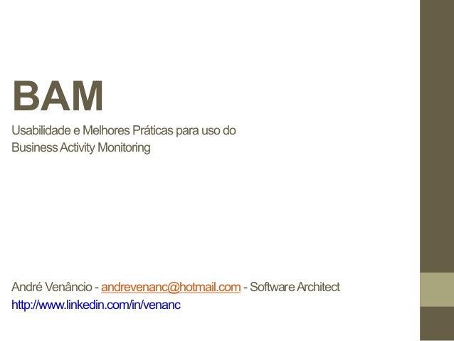 BAM  Usabilidade e Melhores Práticas para uso do  Business Activity Monitoring  André Venâncio - andrevenanc@hotmail.com -...