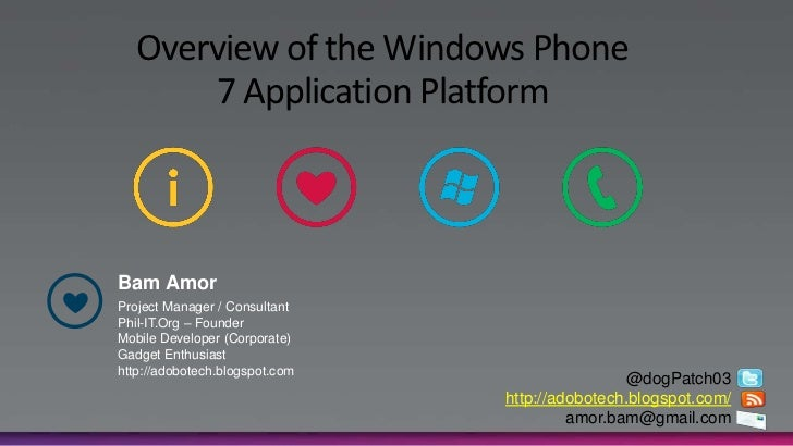 Overview of the Windows Phone       7 Application PlatformBam AmorProject Manager / ConsultantPhil-IT.Org – FounderMobile ...