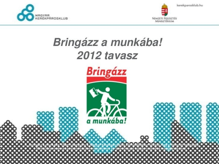 """Bringázz a munkába!                     2012 tavaszA """"Bringázz a munkába"""" (Bam!) kampány a Magyar Kerékpárosklub szervezés..."""