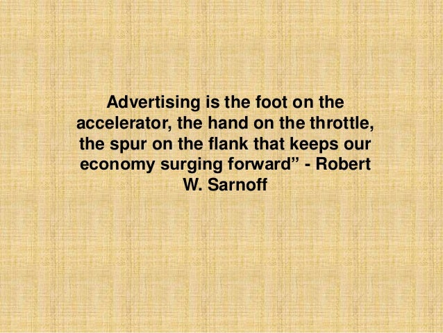 Advertising is the foot on theaccelerator, the hand on the throttle,the spur on the flank that keeps oureconomy surging fo...