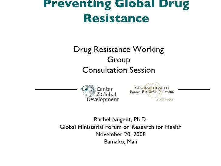 Preventing Global Drug Resistance Rachel Nugent, Ph.D. Global Ministerial Forum on Research for Health November 20, 2008 B...