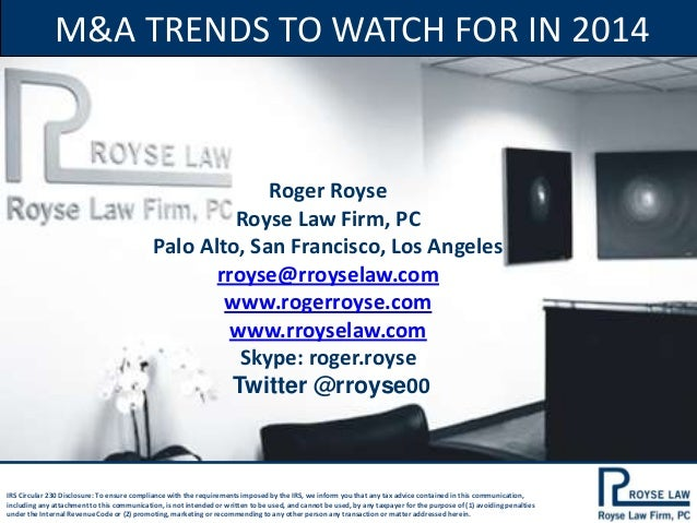 M&A TRENDS TO WATCH FOR IN 2014  Roger Royse Royse Law Firm, PC Palo Alto, San Francisco, Los Angeles rroyse@rroyselaw.com...