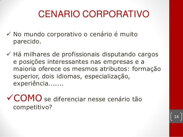 CENARIO CORPORATIVO No mundo corporativo o cenário é muito  parecido. Há milhares de profissionais disputando cargos  e ...