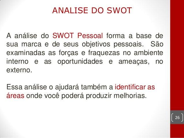 ANALISE DO SWOTA análise do SWOT Pessoal forma a base desua marca e de seus objetivos pessoais. Sãoexaminadas as forças e ...